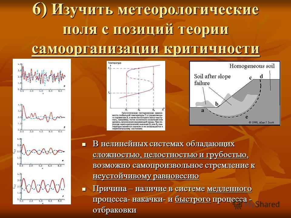 6) Изучить метеорологические поля с позиций теории самоорганизации критичности В нелинейных системах обладающих сложностью, целостностью и грубостью, возможно самопроизвольное стремление к неустойчивому равновесию В нелинейных системах обладающих сло