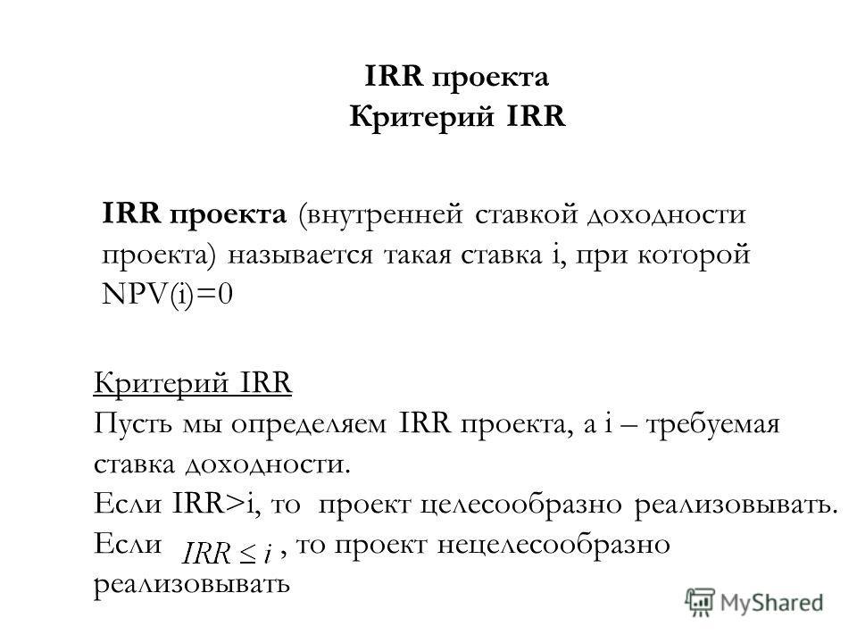 IRR проекта Критерий IRR IRR проекта (внутренней ставкой доходности проекта) называется такая ставка i, при которой NPV(i)=0 Критерий IRR Пусть мы определяем IRR проекта, а i – требуемая ставка доходности. Если IRR>i, то проект целесообразно реализов