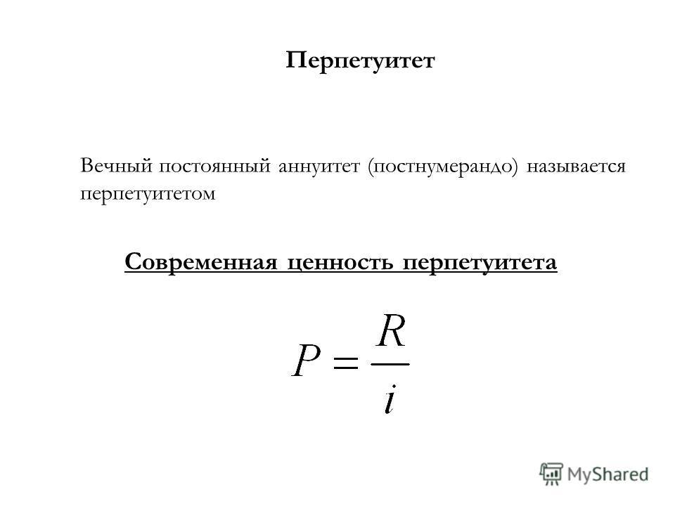Перпетуитет Вечный постоянный аннуитет (постнумерандо) называется перпетуитетом Современная ценность перпетуитета