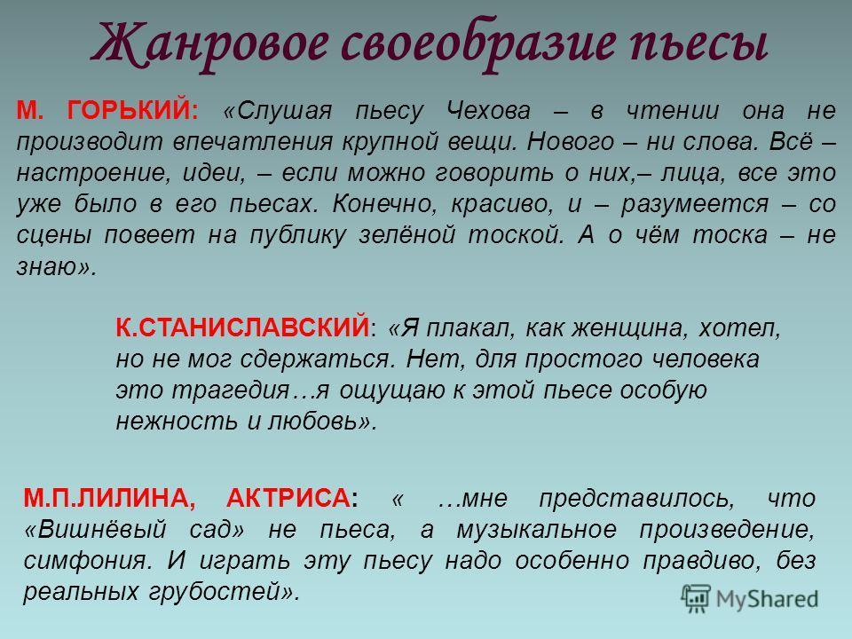 Жанровое своеобразие пьесы М. ГОРЬКИЙ: «Слушая пьесу Чехова – в чтении она не производит впечатления крупной вещи. Нового – ни слова. Всё – настроение, идеи, – если можно говорить о них,– лица, все это уже было в его пьесах. Конечно, красиво, и – раз