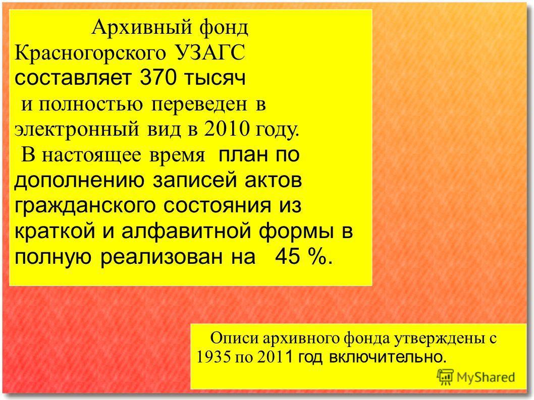Архивный фонд Красногорского УЗАГС составляет 370 тысяч и полностью переведен в электронный вид в 2010 году. В настоящее время план по дополнению записей актов гражданского состояния из краткой и алфавитной формы в полную реализован на 45 %. Описи ар