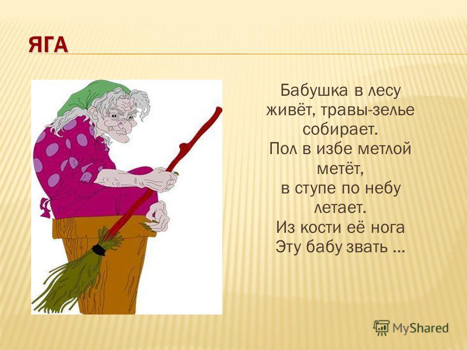 ЯГА Бабушка в лесу живёт, травы-зелье собирает. Пол в избе метлой метёт, в ступе по небу летает. Из кости её нога Эту бабу звать...