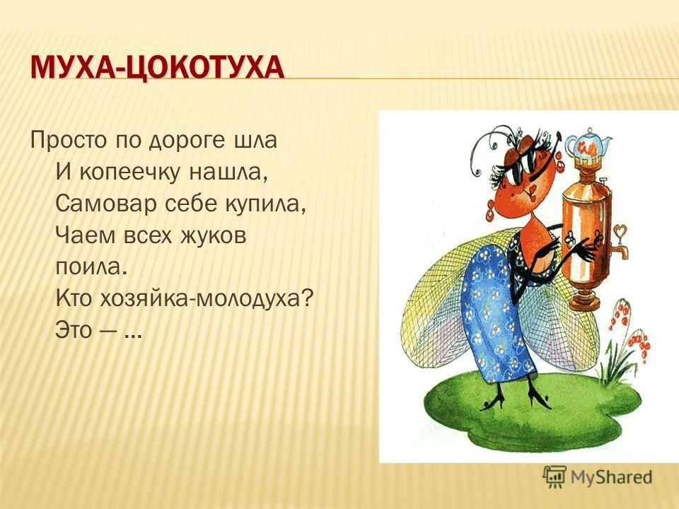 МУХА-ЦОКОТУХА Просто по дороге шла И копеечку нашла, Самовар себе купила, Чаем всех жуков поила. Кто хозяйка-молодуха? Это...