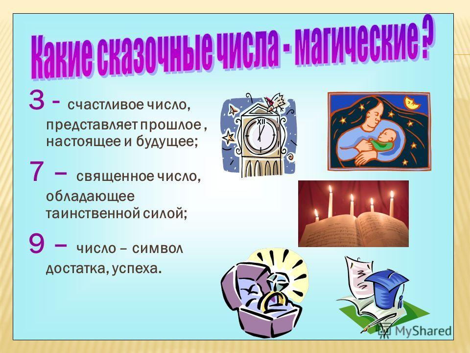 3 - счастливое число, представляет прошлое, настоящее и будущее; 7 – священное число, обладающее таинственной силой; 9 – число – символ достатка, успеха.
