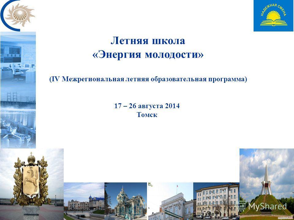 Летняя школа «Энергия молодости» (IV Межрегиональная летняя образовательная программа) 17 – 26 августа 2014 Томск