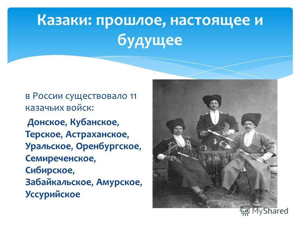 Казаки: прошлое, настоящее и будущее в России существовало 11 казачьих войск: Донское, Кубанское, Терское, Астраханское, Уральское, Оренбургское, Семиреченское, Сибирское, Забайкальское, Амурское, Уссурийское