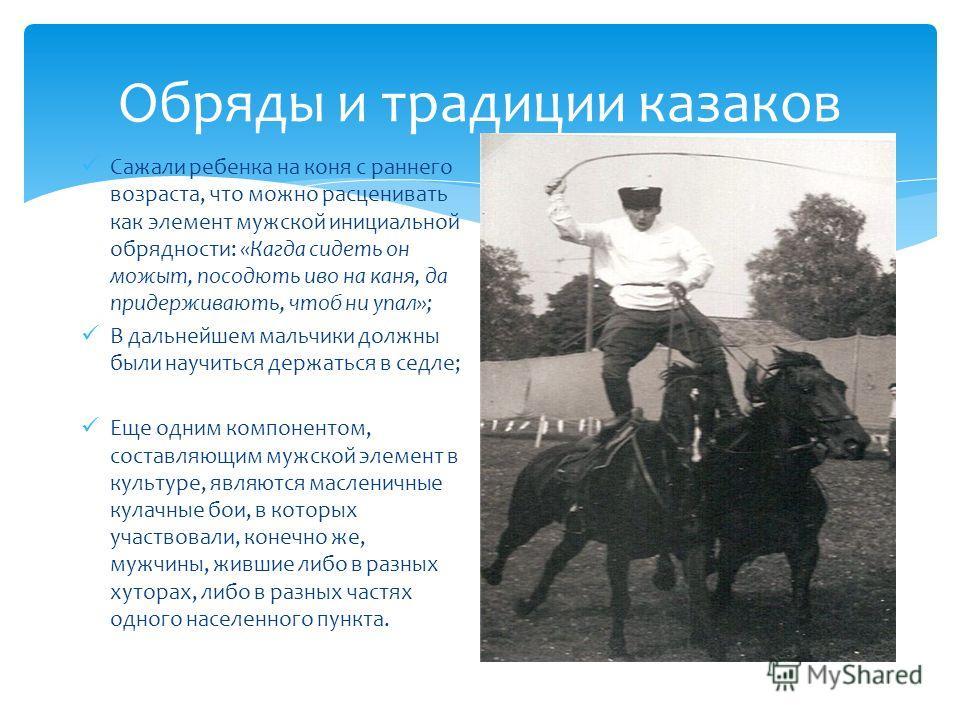 Обряды и традиции казаков Сажали ребенка на коня с раннего возраста, что можно расценивать как элемент мужской инициальной обрядности: «Кагда сидеть он может, посодють иво на коня, да придерживають, чтоб ни упал»; В дальнейшем мальчики должны были на