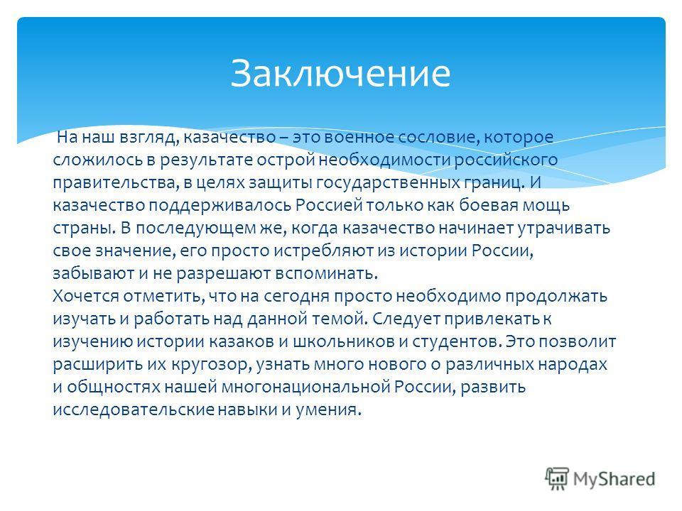 Заключение На наш взгляд, казачество – это военное сословие, которое сложилось в результате острой необходимости российского правительства, в целях защиты государственных границ. И казачество поддерживалось Россией только как боевая мощь страны. В по