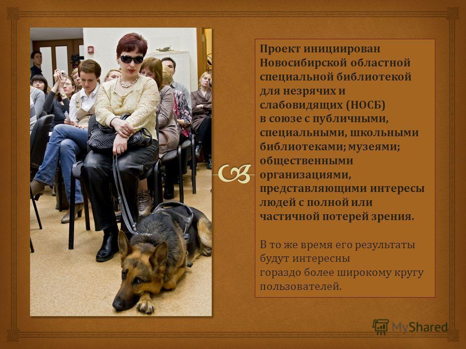 Проект инициирован Новосибирской областной специальной библиотекой для незрячих и слабовидящих (НОСБ) в союзе с публичными, специальными, школьными библиотеками; музеями; общественными организациями, представляющими интересы людей с полной или частич