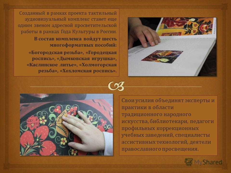 Созданный в рамках проекта тактильный аудиовизуальный комплекс станет еще одним звеном адресной просветительской работы в рамках Года Культуры в России. В состав комплекса войдут шесть много форматных пособий: «Богородская резьба», «Городецкая роспис