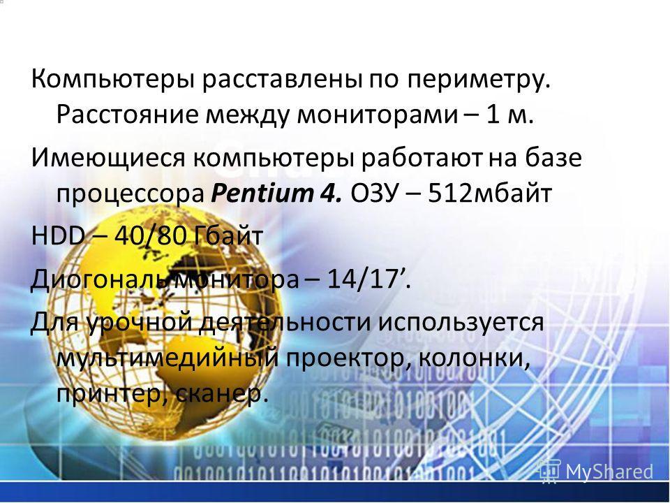 Компьютеры расставлены по периметру. Расстояние между мониторами – 1 м. Имеющиеся компьютеры работают на базе процессора Pentium 4. ОЗУ – 512 мбайт HDD – 40/80 Гбайт Диогональ монитора – 14/17. Для урочной деятельности используется мультимедийный про