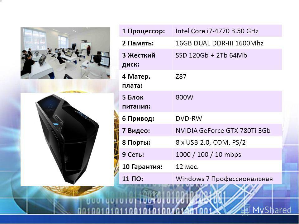 1 Процессор:Intel Core i7-4770 3.50 GHz 2 Память:16GB DUAL DDR-III 1600Mhz 3 Жесткий диск: SSD 120Gb + 2Tb 64Mb 4 Матер. плата: Z87 5 Блок питания: 800W 6 Привод:DVD-RW 7 Видео:NVIDIA GeForce GTX 780Ti 3Gb 8 Порты:8 x USB 2.0, COM, PS/2 9 Сеть:1000 /