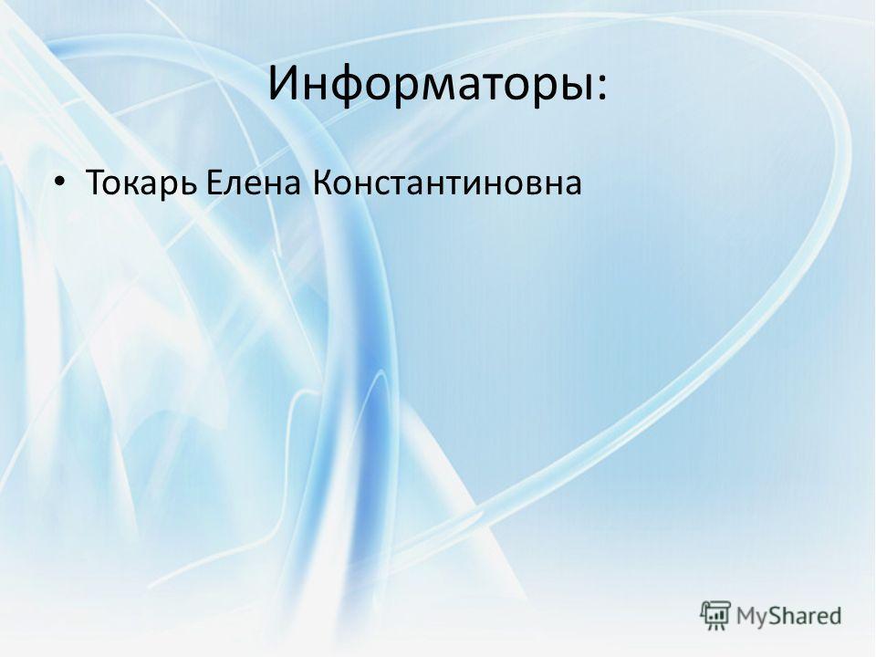 Информаторы: Токарь Елена Константиновна