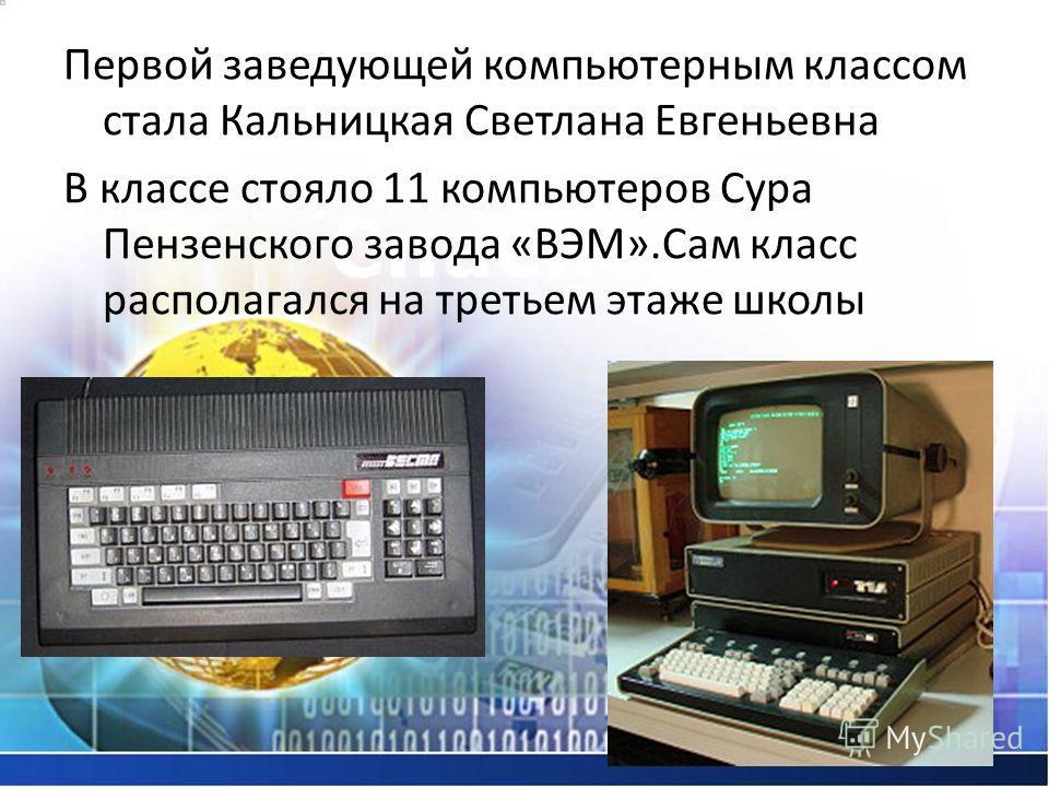 Первой заведующей компьютерным классом стала Кальницкая Светлана Евгеньевна В классе стояло 11 компьютеров Сура Пензенского завода «ВЭМ».Сам класс располагался на третьем этаже школы