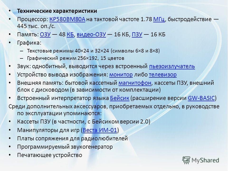 Технические характеристики Процессор: КР580ВМ80А на тактовой частоте 1.78 МГц, быстродействие 445 тыс. оп./с.КР580ВМ80АМГц Память: ОЗУ 48 КБ, видео-ОЗУ 16 КБ, ПЗУ 16 КБОЗУКБвидео-ОЗУПЗУ Графика: – Текстовые режимы 40×24 и 32×24 (символы 6×8 и 8×8) –