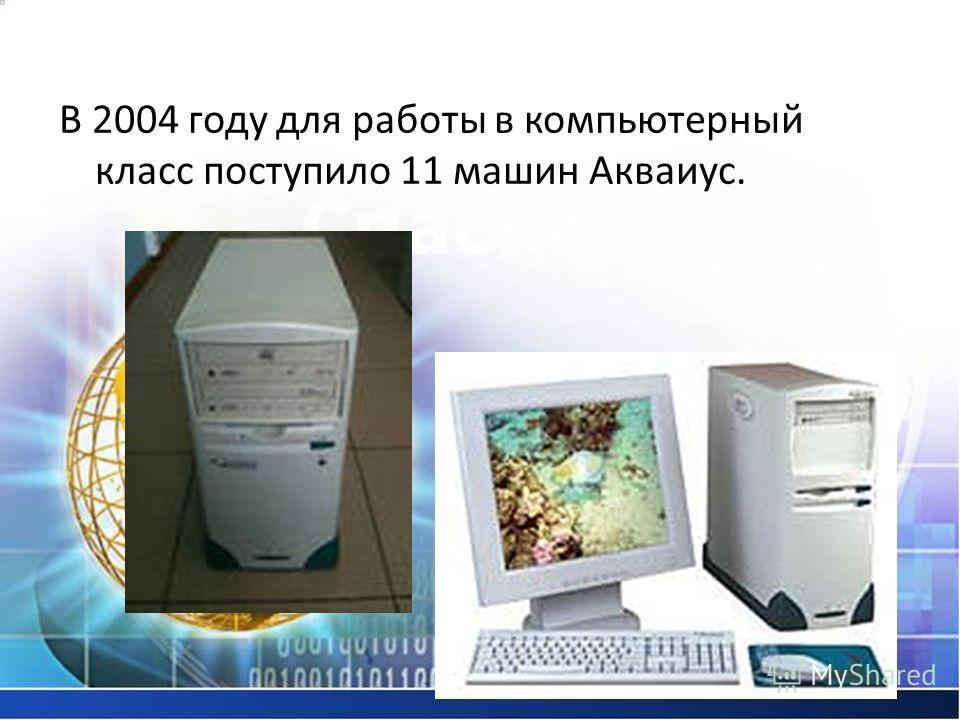 В 2004 году для работы в компьютерный класс поступило 11 машин Акваиус.