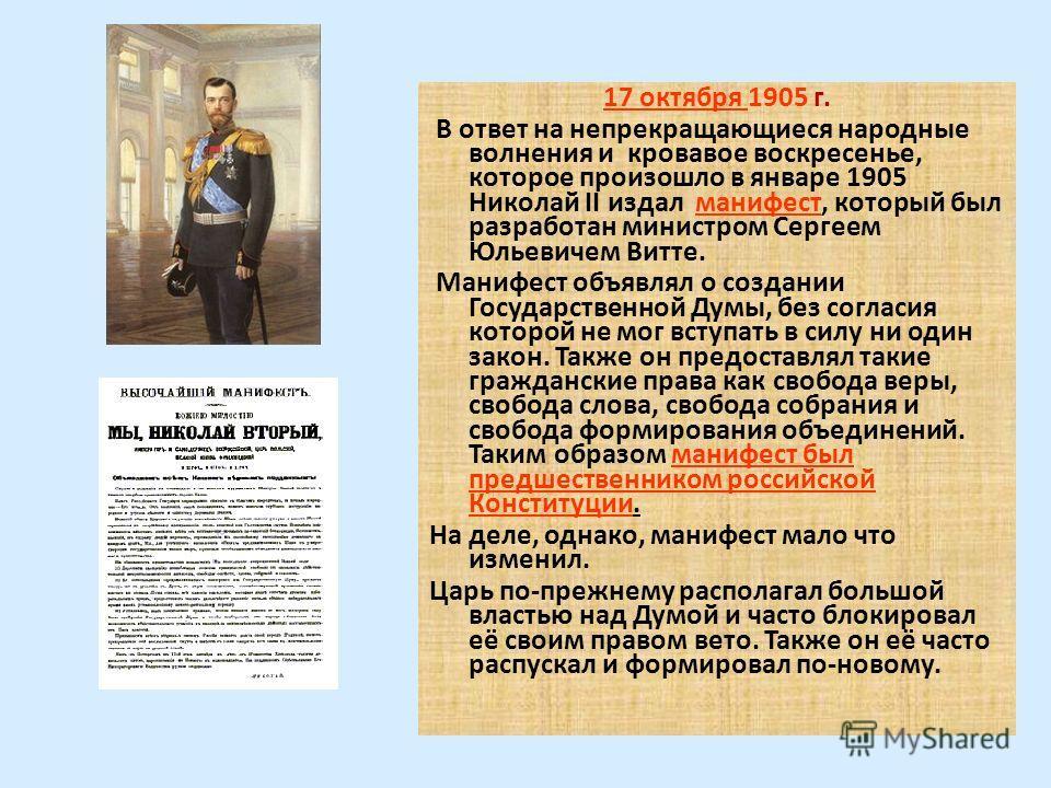 17 октября 1905 г. В ответ на непрекращающиеся народные волнения и кровавое воскресенье, которое произошло в январе 1905 Николай II издал манифест, который был разработан министром Сергеем Юльевичем Витте. Манифест объявлял о создании Государственной