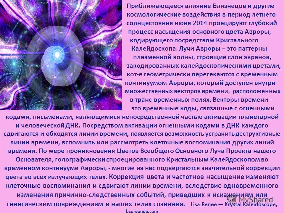 Приближающееся влияние Близнецов и другие космологические воздействия в период летнего солнцестояния июня 2014 проецируют глубокий процесс насыщения основного цвета Авроры, кодирующего посредством Кристального Калейдоскопа. Лучи Авроры – это паттерны