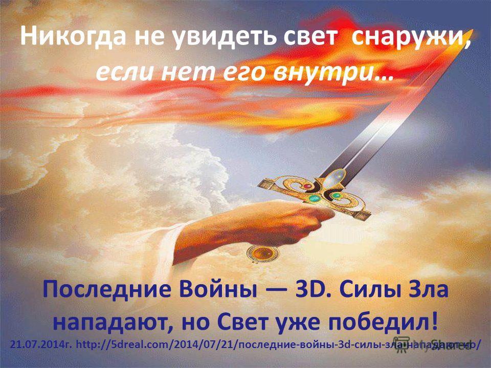 Никогда не увидеть свет снаружи, если нет его внутри… Последние Войны 3D. Силы Зла нападают, но Свет уже победил! 21.07.2014 г. http://5dreal.com/2014/07/21/последние-войны-3d-силы-зла-нападают-но/