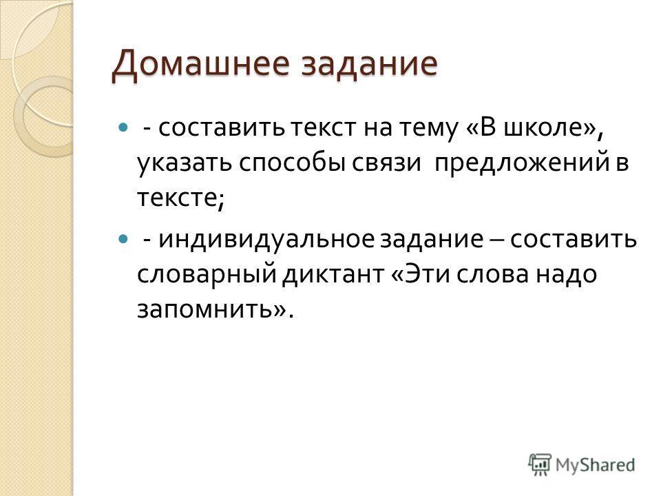 Домашнее задание - составить текст на тему « В школе », указать способы связи предложений в тексте ; - индивидуальное задание – составить словарный диктант « Эти слова надо запомнить ».