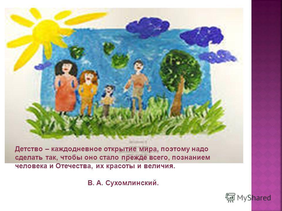 Детство – каждодневное открытие мира, поэтому надо сделать так, чтобы оно стало прежде всего, познанием человека и Отечества, их красоты и величия. В. А. Сухомлинский.