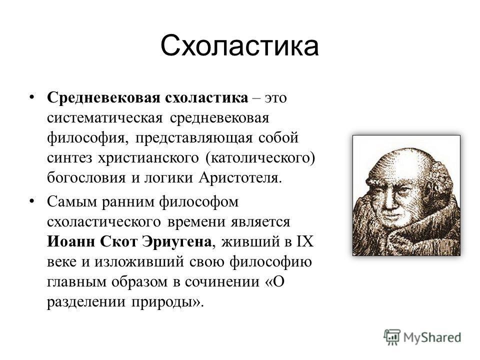 Схоластика Средневековая схоластика – это систематическая средневековая философия, представляющая собой синтез христианского (католического) богословия и логики Аристотеля. Самым ранним философом схоластического времени является Иоанн Скот Эриугена,
