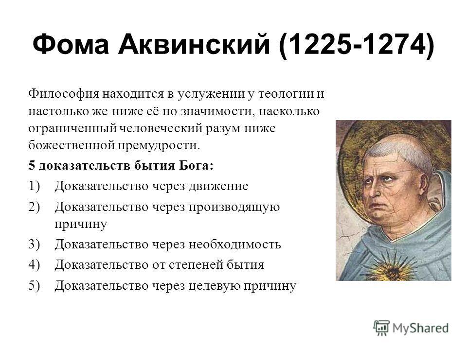 Фома Аквинский (1225-1274) Философия находится в услужении у теологии и настолько же ниже её по значимости, насколько ограниченный человеческий разум ниже божественной премудрости. 5 доказательств бытия Бога: 1)Доказательство через движение 2)Доказат