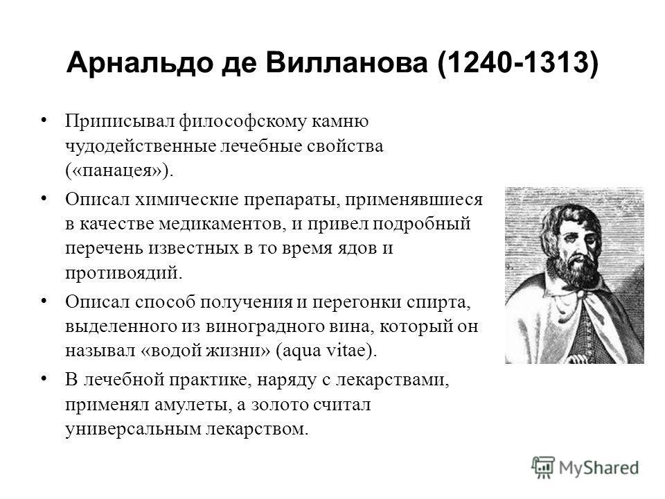 Арнальдо де Вилланова (1240-1313) Приписывал философскому камню чудодейственные лечебные свойства («панацея»). Описал химические препараты, применявшиеся в качестве медикаментов, и привел подробный перечень известных в то время ядов и противоядий. Оп