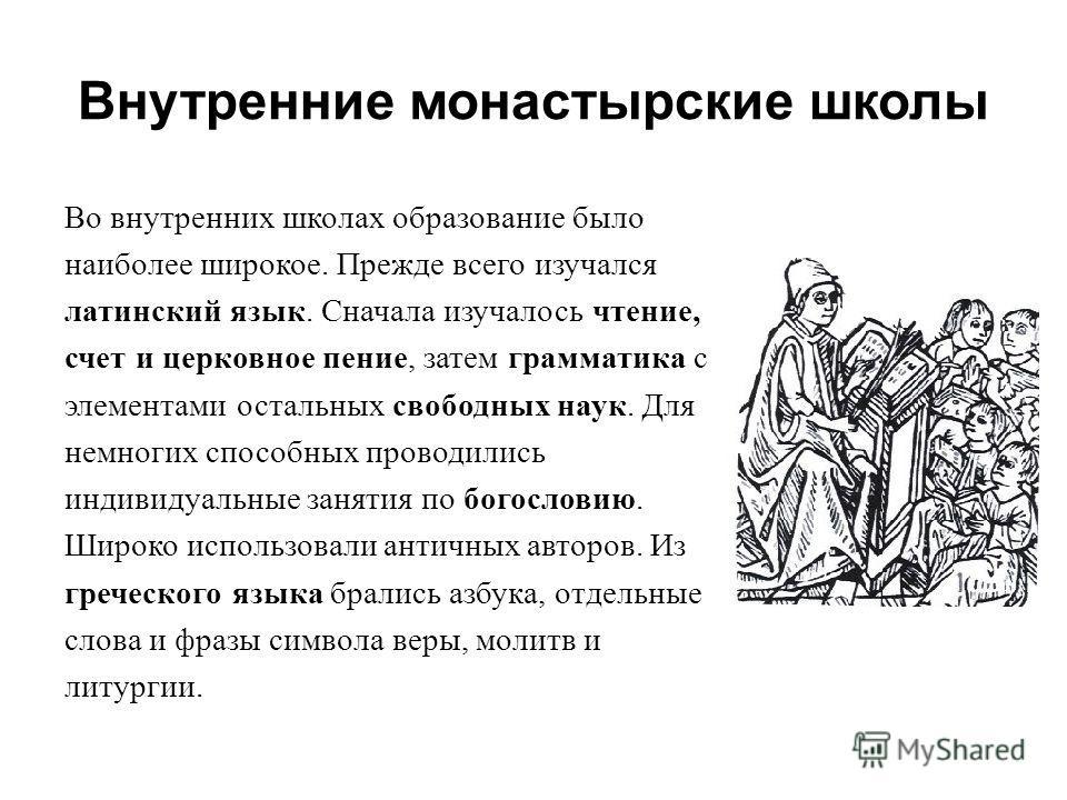 Внутренние монастырские школы Во внутренних школах образование было наиболее широкое. Прежде всего изучался латинский язык. Сначала изучалось чтение, счет и церковное пение, затем грамматика с элементами остальных свободных наук. Для немногих способн