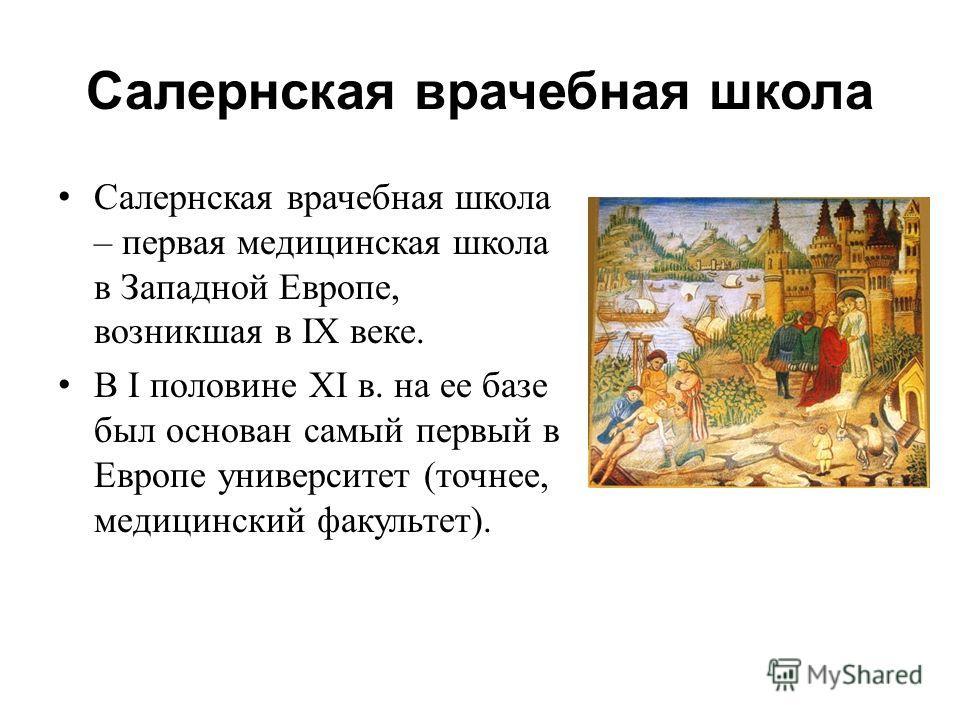 Салернская врачебная школа Салернская врачебная школа – первая медицинская школа в Западной Европе, возникшая в IX веке. В I половине XI в. на ее базе был основан самый первый в Европе университет (точнее, медицинский факультет).