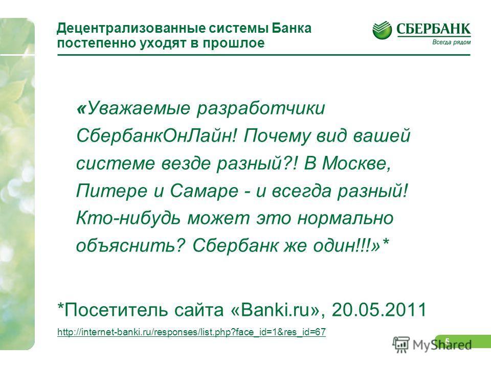 5 Децентрализованные системы Банка постепенно уходят в прошлое «Уважаемые разработчики Сбербанк ОнЛайн! Почему вид вашей системе везде разный?! В Москве, Питере и Самаре - и всегда разный! Кто-нибудь может это нормально объяснить? Сбербанк же один!!!