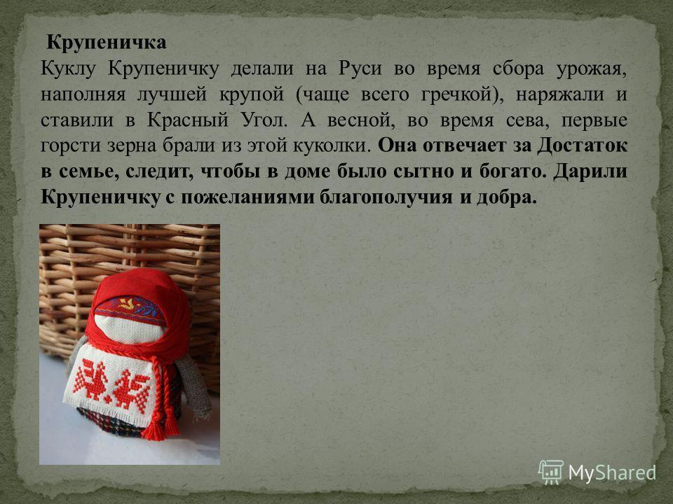 Крупеничка Куклу Крупеничку делали на Руси во время сбора урожая, наполняя лучшей крупой (чаще всего гречкой), наряжали и ставили в Красный Угол. А весной, во время сева, первые горсти зерна брали из этой куколки. Она отвечает за Достаток в семье, сл