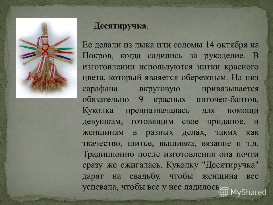 Десятиручка. Ее делали из лыка или соломы 14 октября на Покров, когда садились за рукоделие. В изготовлении используются нитки красного цвета, который является обережным. На низ сарафана вкруговую привязывается обязательно 9 красных ниточек-бантов. К