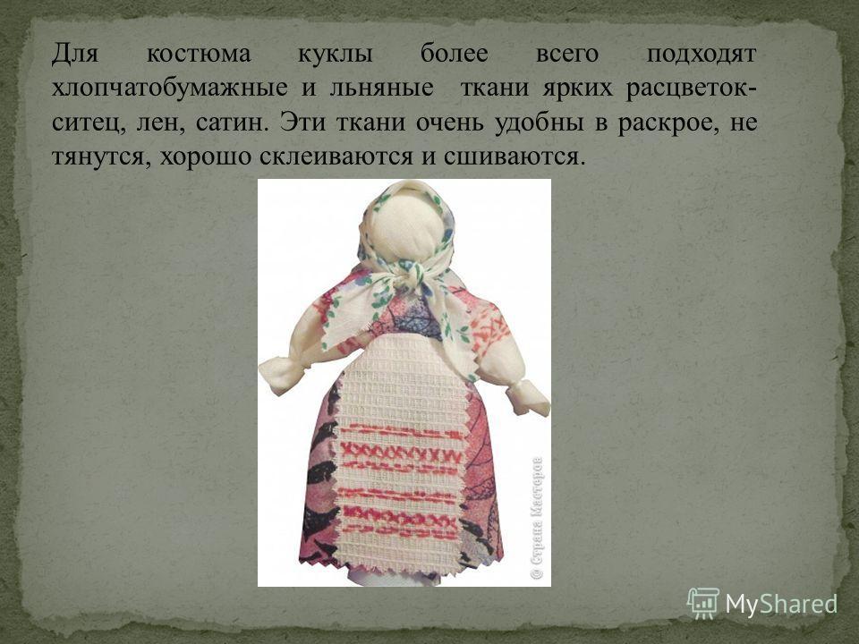 Для костюма куклы более всего подходят хлопчатобумажные и льняные ткани ярких расцветок- ситец, лен, сатин. Эти ткани очень удобны в раскрое, не тянутся, хорошо склеиваются и сшиваются.