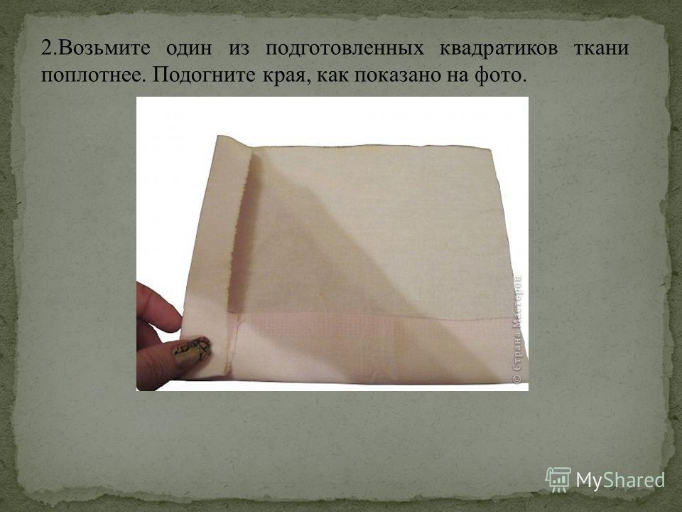 2. Возьмите один из подготовленных квадратиков ткани поплотнее. Подогните края, как показано на фото.