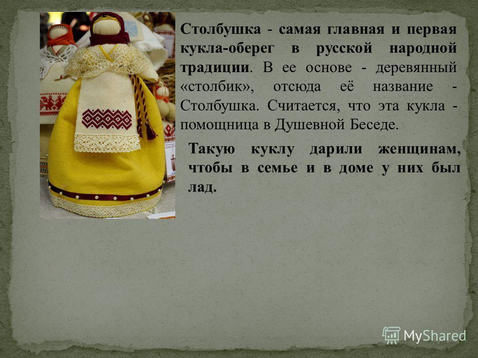 Столбушка - самая главная и первая кукла-оберег в русской народной традиции. В ее основе - деревянный «столбик», отсюда её название - Столбушка. Считается, что эта кукла - помощница в Душевной Беседе. Такую куклу дарили женщинам, чтобы в семье и в до