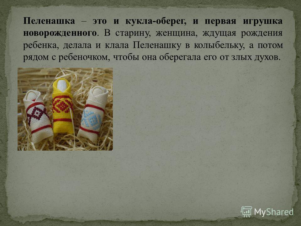 Пеленашка – это и кукла-оберег, и первая игрушка новорожденного. В старину, женщина, ждущая рождения ребенка, делала и клала Пеленашку в колыбельку, а потом рядом с ребеночком, чтобы она оберегала его от злых духов.