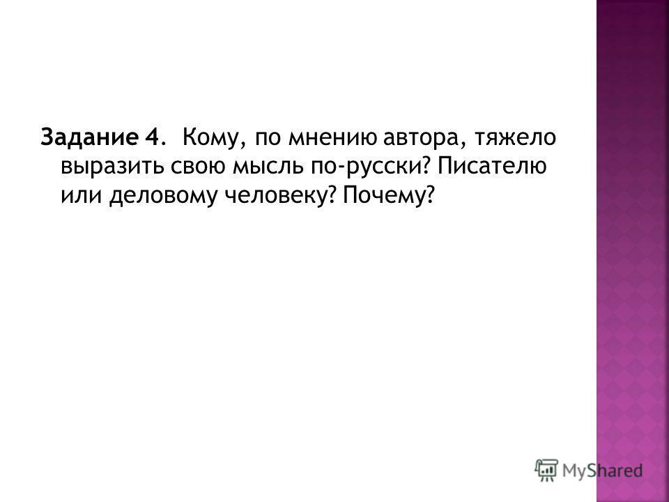 Задание 4. Кому, по мнению автора, тяжело выразить свою мысль по-русски? Писателю или деловому человеку? Почему?
