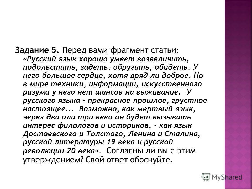 Задание 5. Перед вами фрагмент статьи : «Русский язык хорошо умеет возвеличить, подольстить, задеть, обругать, обидеть. У него большое сердце, хотя вряд ли доброе. Но в мире техники, информации, искусственного разума у него нет шансов на выживание. У