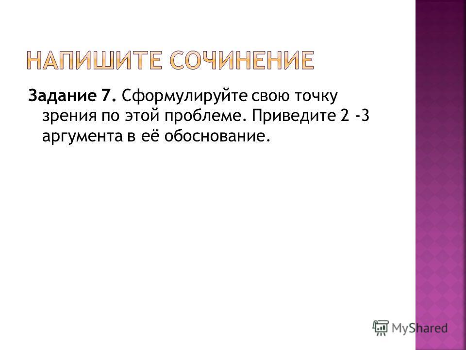 Задание 7. Сформулируйте свою точку зрения по этой проблеме. Приведите 2 -3 аргумента в её обоснование.