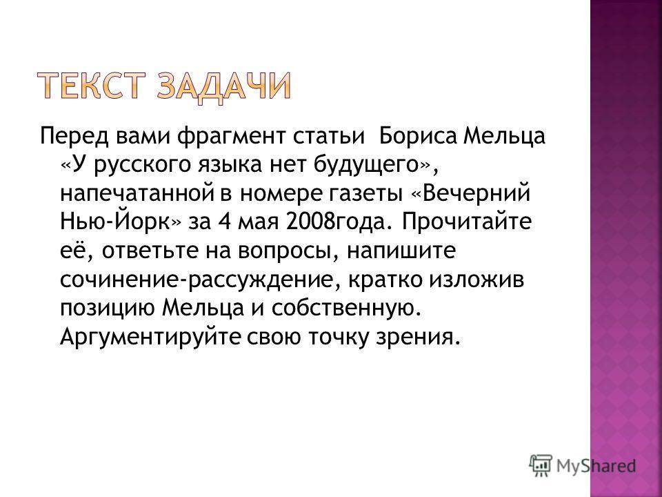 Перед вами фрагмент статьи Бориса Мельца «У русского языка нет будущего», напечатанной в номере газеты «Вечерний Нью-Йорк» за 4 мая 2008 года. Прочитайте её, ответьте на вопросы, напишите сочинение-рассуждение, кратко изложив позицию Мельца и собстве