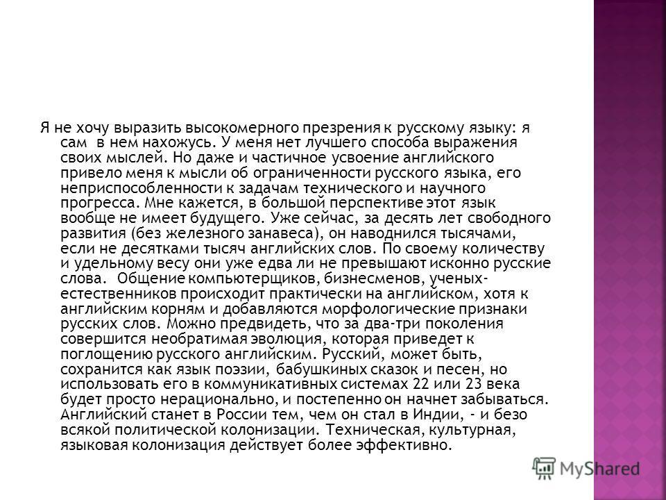 Я не хочу выразить высокомерного презрения к русскому языку: я сам в нем нахожусь. У меня нет лучшего способа выражения своих мыслей. Но даже и частичное усвоение английского привело меня к мысли об ограниченности русского языка, его неприспособленно