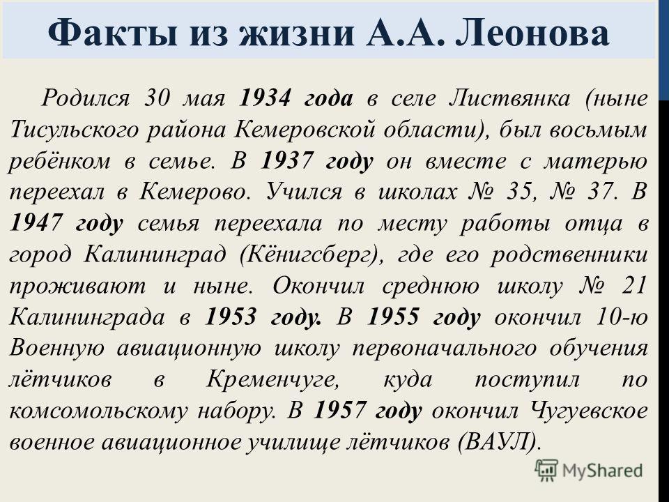 Факты из жизни А.А. Леонова Родился 30 мая 1934 года в селе Листвянка (ныне Тисульского района Кемеровской области), был восьмым ребёнком в семье. В 1937 году он вместе с матерью переехал в Кемерово. Учился в школах 35, 37. В 1947 году семья переехал