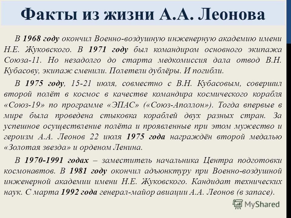 Факты из жизни А.А. Леонова В 1968 году окончил Военно-воздушную инженерную академию имени Н.Е. Жуковского. В 1971 году был командиром основного экипажа Союза-11. Но незадолго до старта медкомиссия дала отвод В.Н. Кубасову, экипаж сменили. Полетели д