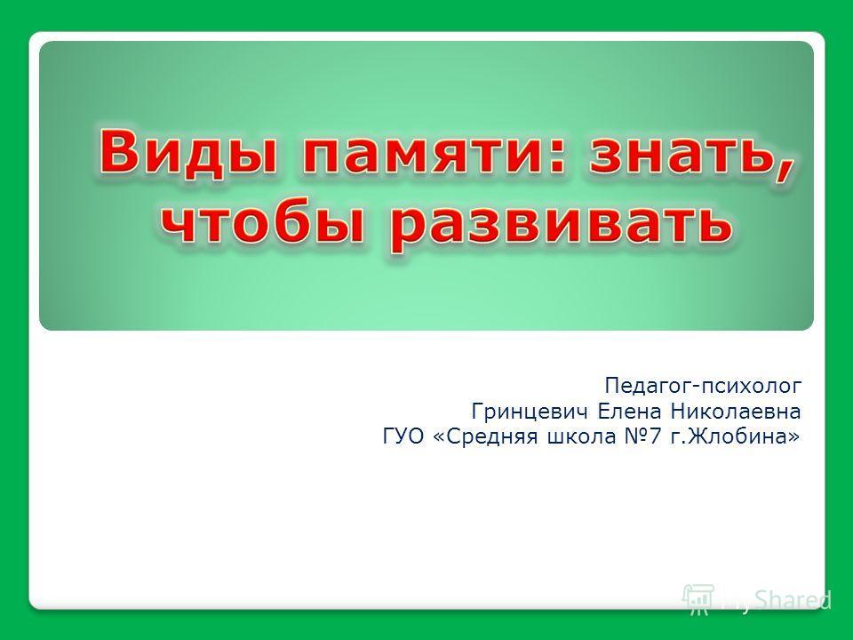 Педагог-психолог Гринцевич Елена Николаевна ГУО «Средняя школа 7 г.Жлобина»