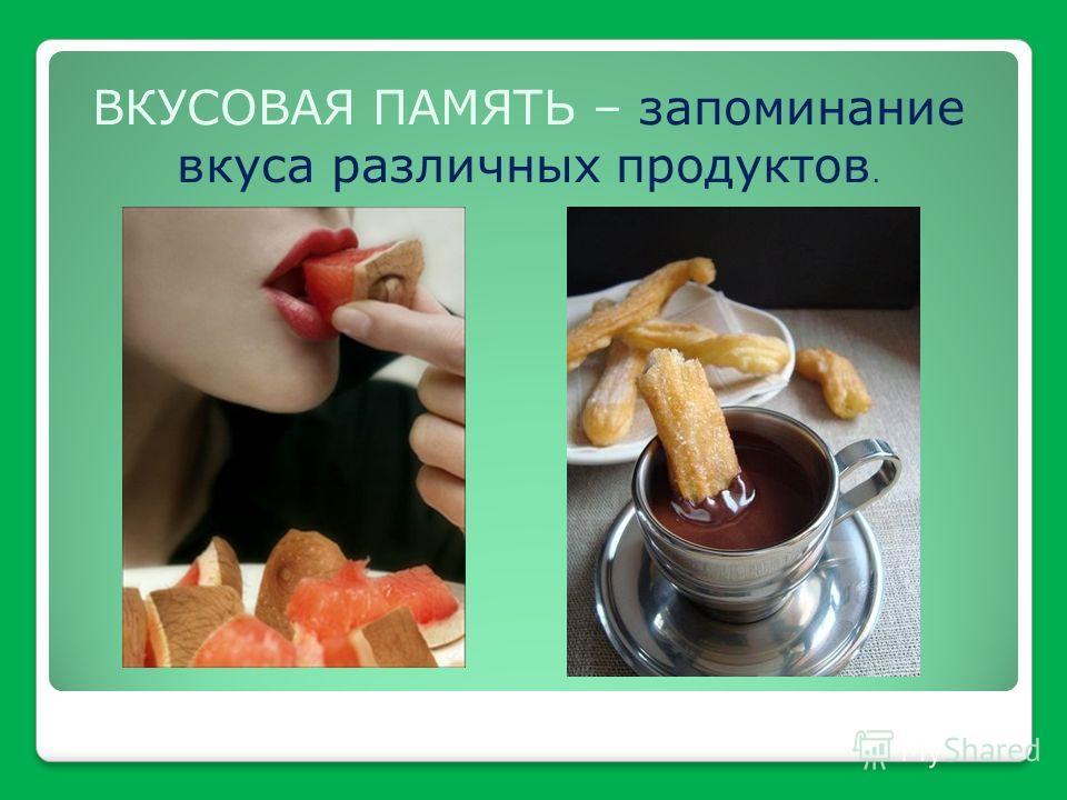 ВКУСОВАЯ ПАМЯТЬ – запоминание вкуса различных продуктов.