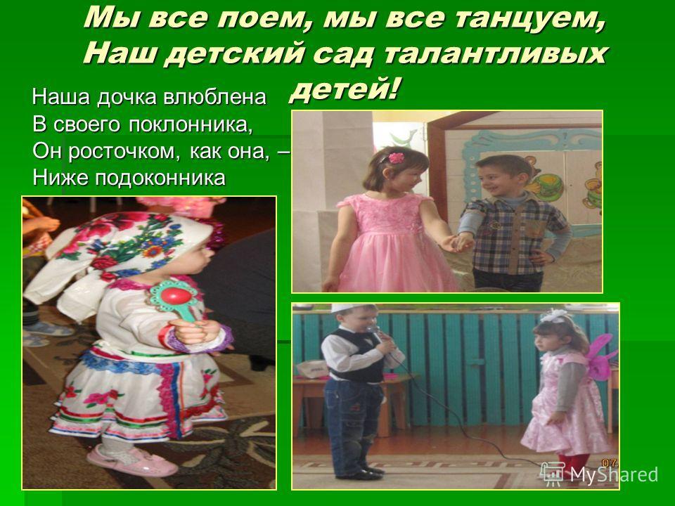 Мы все поем, мы все танцуем, Наш детский сад талантливых детей! Наша дочка влюблена В своего поклонника, Он росточком, как она, – Ниже подоконника Наша дочка влюблена В своего поклонника, Он росточком, как она, – Ниже подоконника