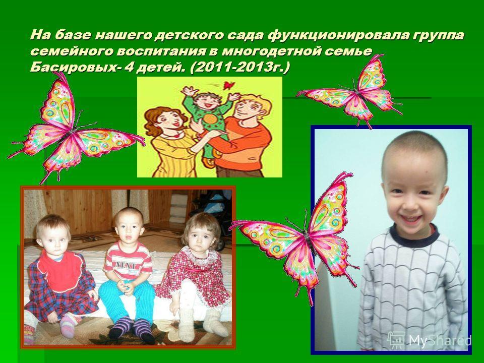 На базе нашего детского сада функционировала группа семейного воспитания в многодетной семье Басировых- 4 детей. (2011-2013 г.)