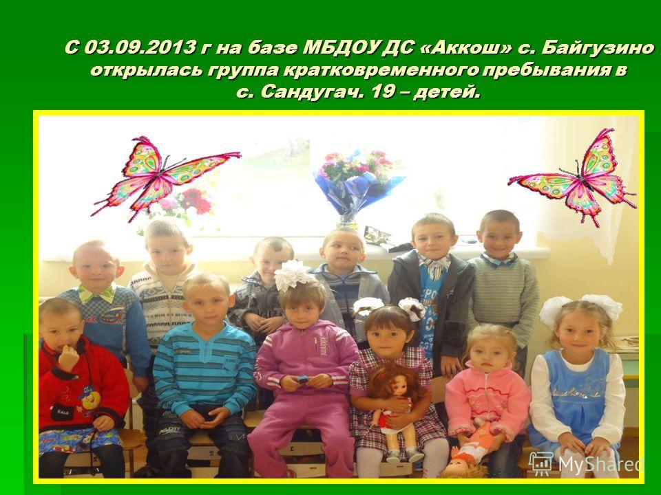 С 03.09.2013 г на базе МБДОУ ДС «Аккош» с. Байгузино открылась группа кратковременного пребывания в с. Сандугач. 19 – детей.