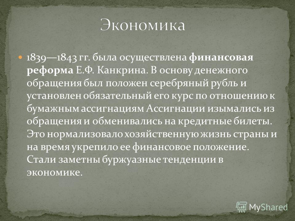18391843 гг. была осуществлена финансовая реформа Е.Ф. Канкрина. В основу денежного обращения был положен серебряный рубль и установлен обязательный его курс по отношению к бумажным ассигнациям Ассигнации изымались из обращения и обменивались на кред